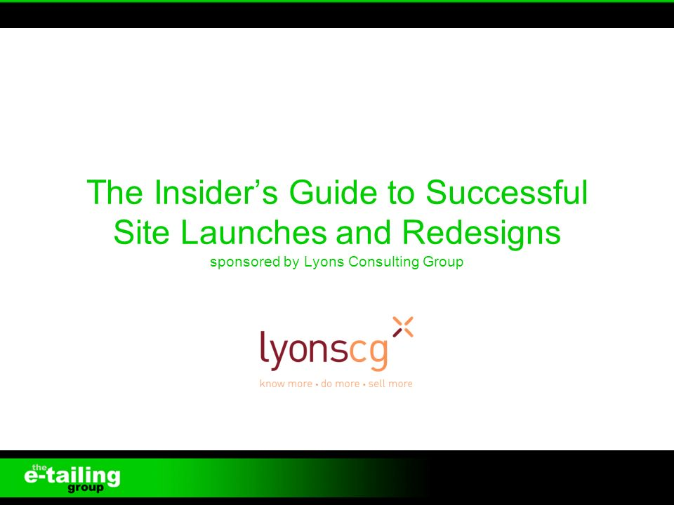 The Insiders Guide to Successful Site Launches and Redesigns sponsored by Lyons Consulting Group 1