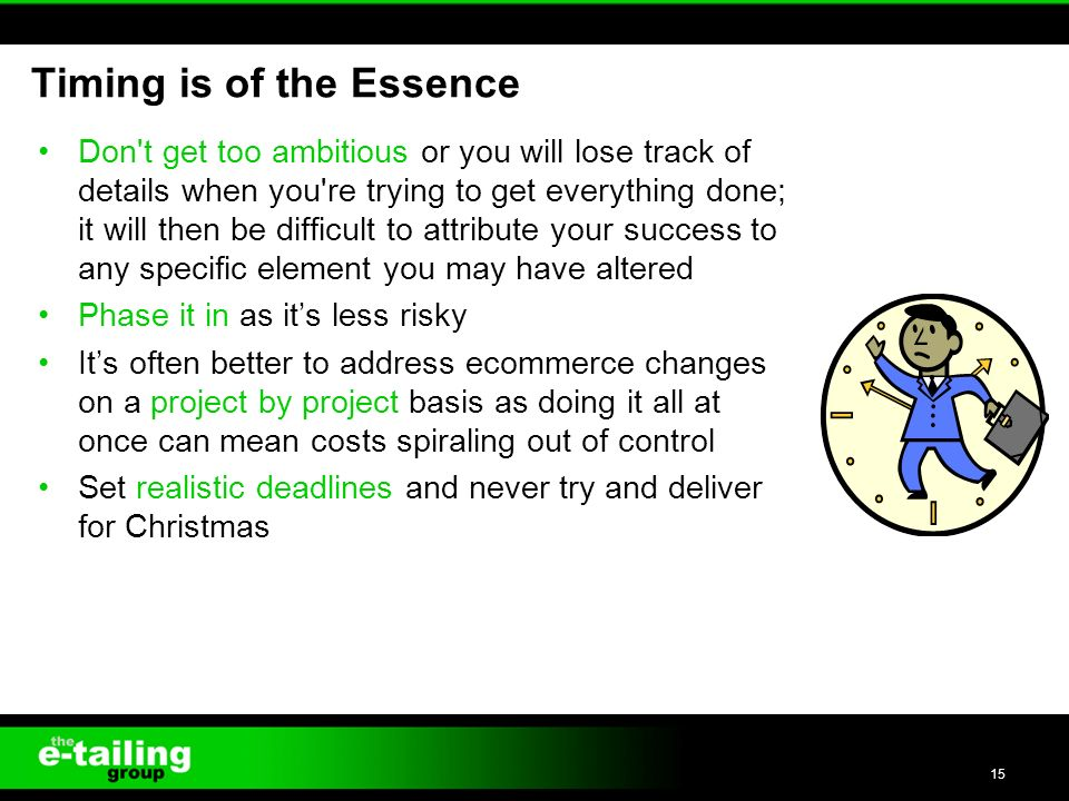 Don t get too ambitious or you will lose track of details when you re trying to get everything done; it will then be difficult to attribute your success to any specific element you may have altered Phase it in as its less risky Its often better to address ecommerce changes on a project by project basis as doing it all at once can mean costs spiraling out of control Set realistic deadlines and never try and deliver for Christmas 15 Timing is of the Essence