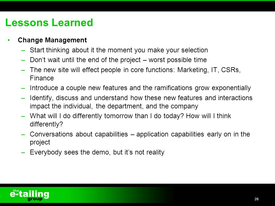 Lessons Learned Change Management –Start thinking about it the moment you make your selection –Dont wait until the end of the project – worst possible time –The new site will effect people in core functions: Marketing, IT, CSRs, Finance –Introduce a couple new features and the ramifications grow exponentially –Identify, discuss and understand how these new features and interactions impact the individual, the department, and the company –What will I do differently tomorrow than I do today.
