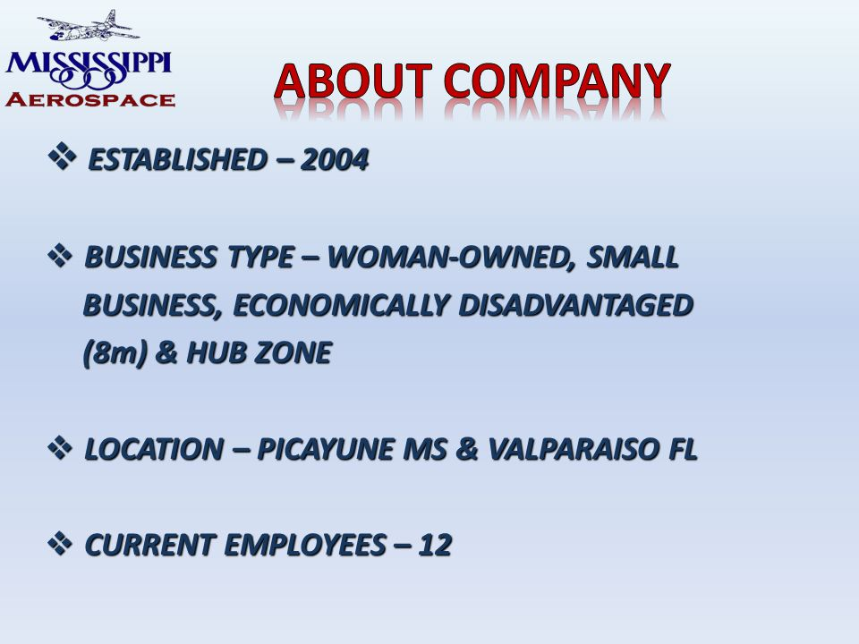 ESTABLISHED – 2004 ESTABLISHED – 2004 BUSINESS TYPE – WOMAN-OWNED, SMALL BUSINESS TYPE – WOMAN-OWNED, SMALL BUSINESS, ECONOMICALLY DISADVANTAGED BUSINESS, ECONOMICALLY DISADVANTAGED (8m) & HUB ZONE (8m) & HUB ZONE LOCATION – PICAYUNE MS & VALPARAISO FL LOCATION – PICAYUNE MS & VALPARAISO FL CURRENT EMPLOYEES – 12 CURRENT EMPLOYEES – 12