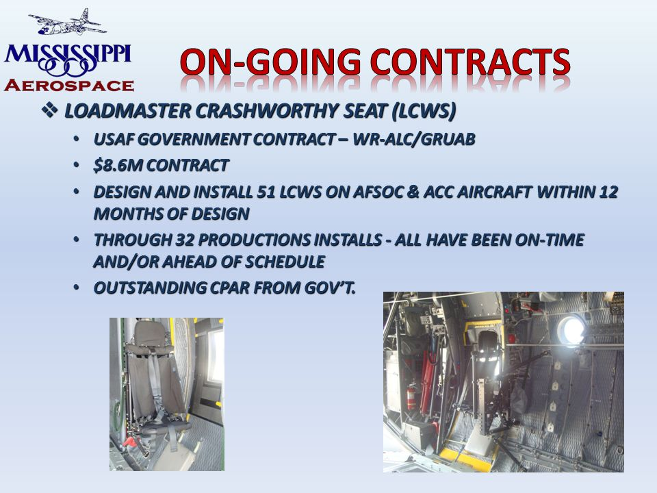 LOADMASTER CRASHWORTHY SEAT (LCWS) LOADMASTER CRASHWORTHY SEAT (LCWS) USAF GOVERNMENT CONTRACT – WR-ALC/GRUAB USAF GOVERNMENT CONTRACT – WR-ALC/GRUAB $8.6M CONTRACT $8.6M CONTRACT DESIGN AND INSTALL 51 LCWS ON AFSOC & ACC AIRCRAFT WITHIN 12 MONTHS OF DESIGN DESIGN AND INSTALL 51 LCWS ON AFSOC & ACC AIRCRAFT WITHIN 12 MONTHS OF DESIGN THROUGH 32 PRODUCTIONS INSTALLS - ALL HAVE BEEN ON-TIME AND/OR AHEAD OF SCHEDULE THROUGH 32 PRODUCTIONS INSTALLS - ALL HAVE BEEN ON-TIME AND/OR AHEAD OF SCHEDULE OUTSTANDING CPAR FROM GOVT.