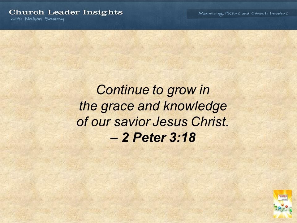 Continue to grow in the grace and knowledge of our savior Jesus Christ. – 2 Peter 3:18
