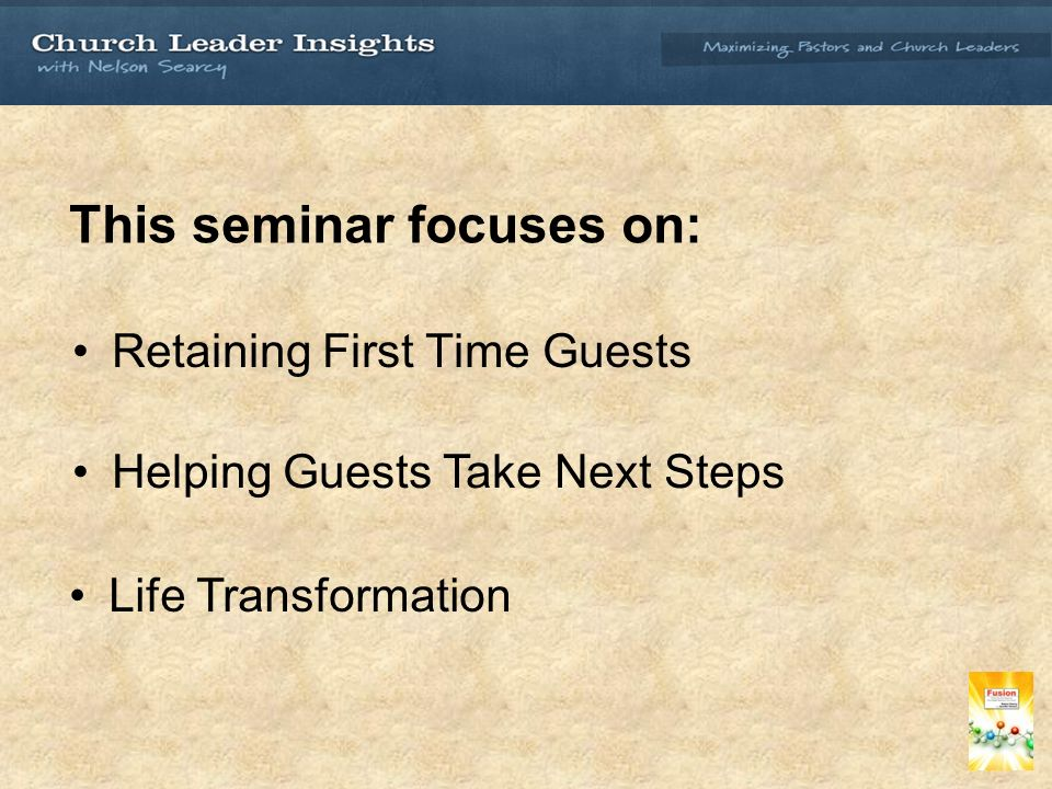 This seminar focuses on: Retaining First Time Guests Helping Guests Take Next Steps Life Transformation