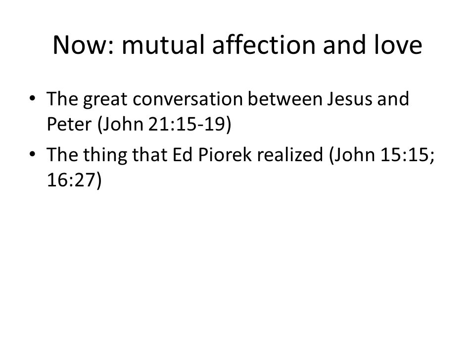 Now: mutual affection and love The great conversation between Jesus and Peter (John 21:15-19) The thing that Ed Piorek realized (John 15:15; 16:27)