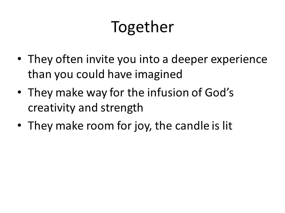 Together They often invite you into a deeper experience than you could have imagined They make way for the infusion of Gods creativity and strength They make room for joy, the candle is lit