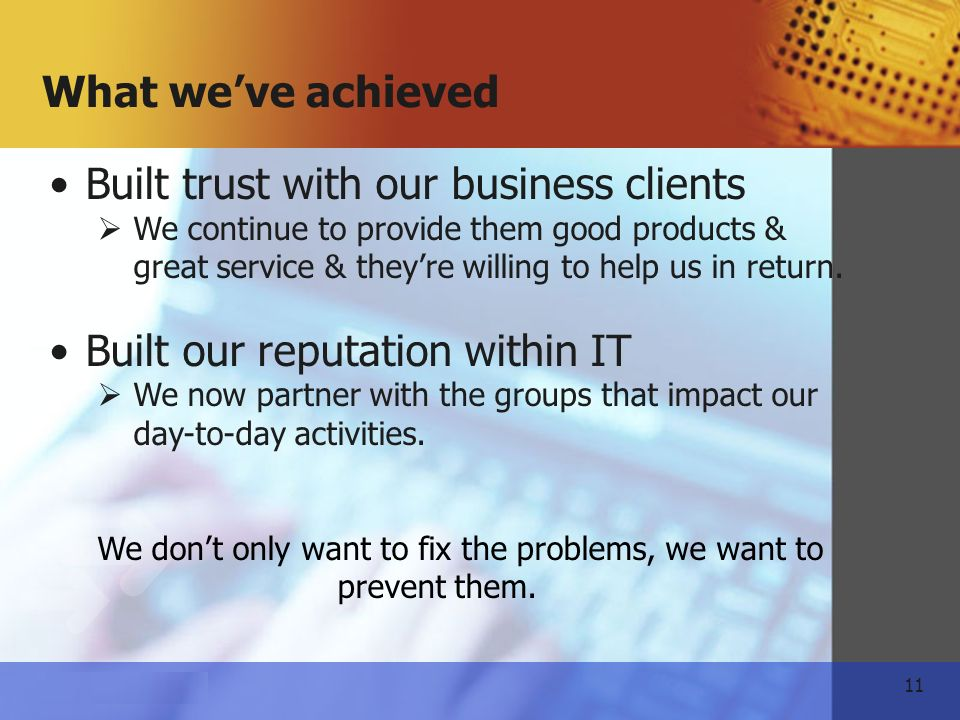 11   What weve achieved Built trust with our business clients We continue to provide them good products & great service & theyre willing to help us in return.
