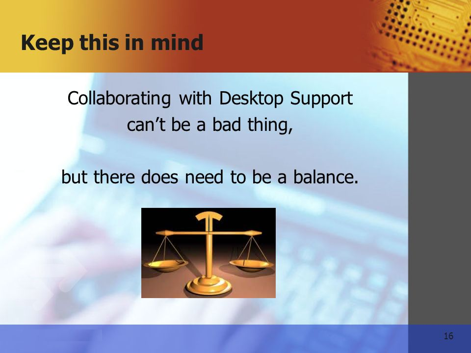 16   Keep this in mind Collaborating with Desktop Support cant be a bad thing, but there does need to be a balance.