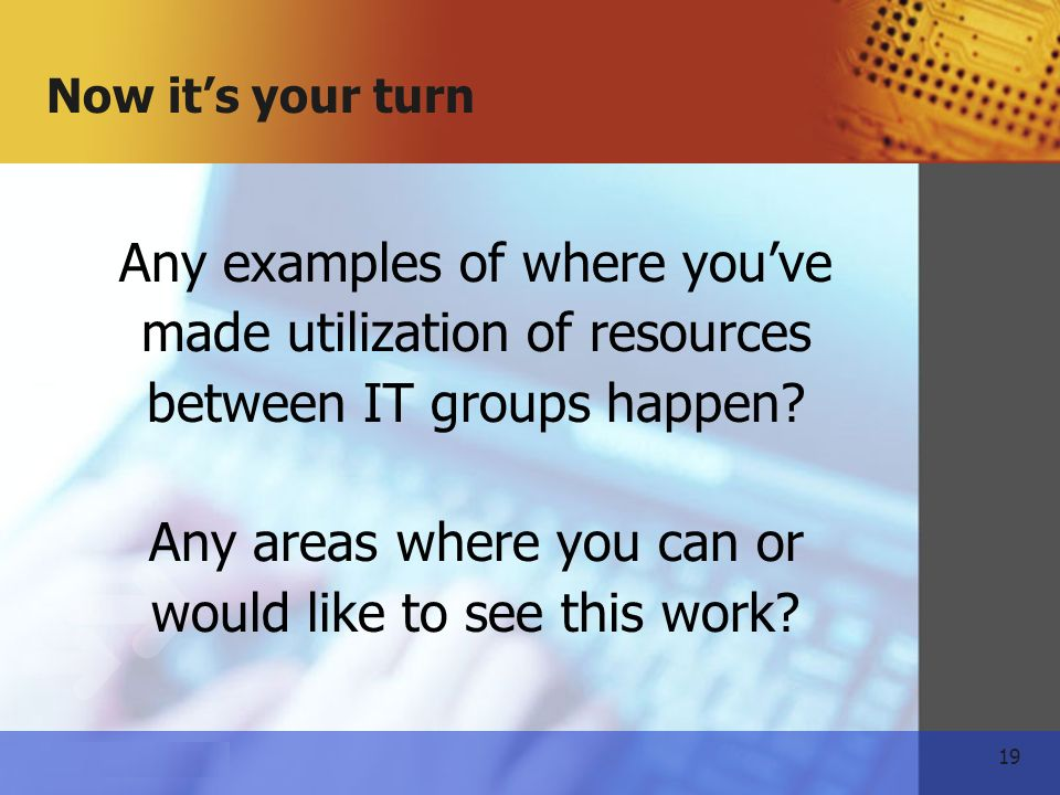 19   Now its your turn Any examples of where youve made utilization of resources between IT groups happen.