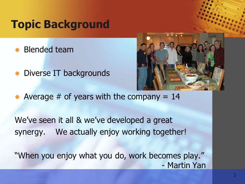 3   Topic Background Blended team Diverse IT backgrounds Average # of years with the company = 14 Weve seen it all & weve developed a great synergy.