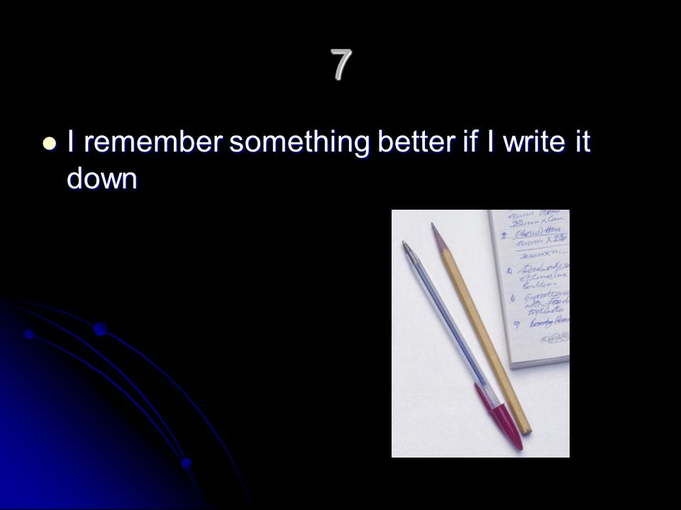7 I remember something better if I write it down I remember something better if I write it down