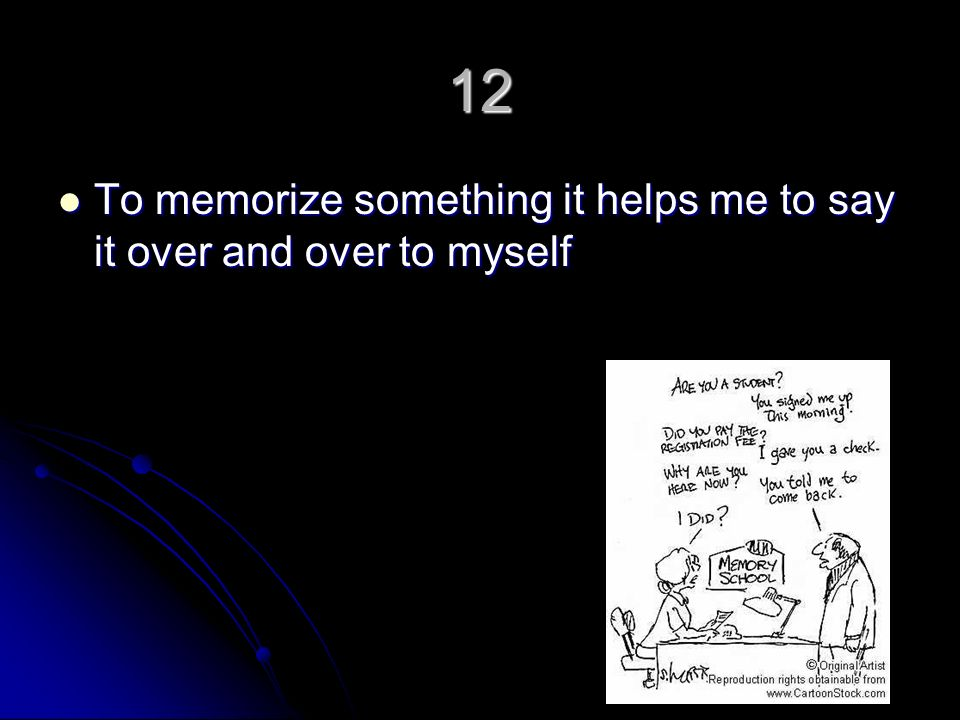 12 To memorize something it helps me to say it over and over to myself To memorize something it helps me to say it over and over to myself