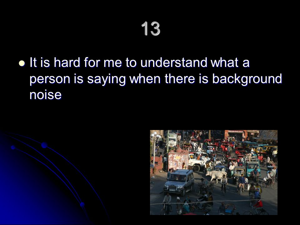 13 It is hard for me to understand what a person is saying when there is background noise It is hard for me to understand what a person is saying when there is background noise