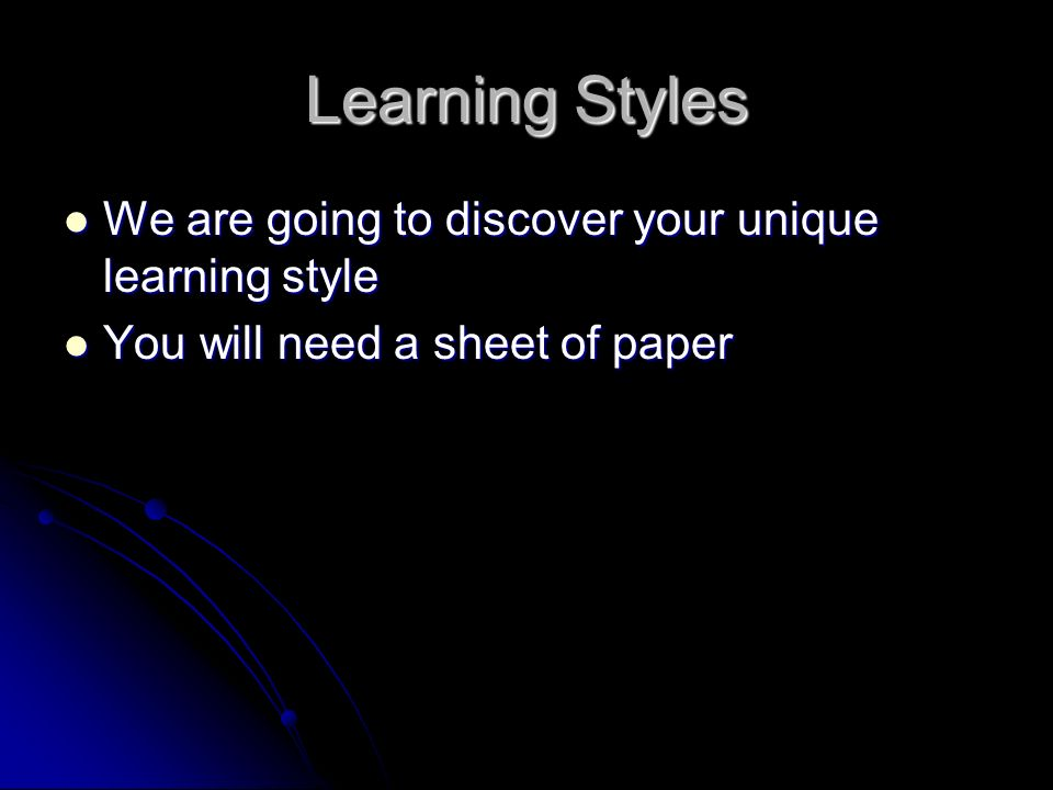 Learning Styles We are going to discover your unique learning style We are going to discover your unique learning style You will need a sheet of paper You will need a sheet of paper