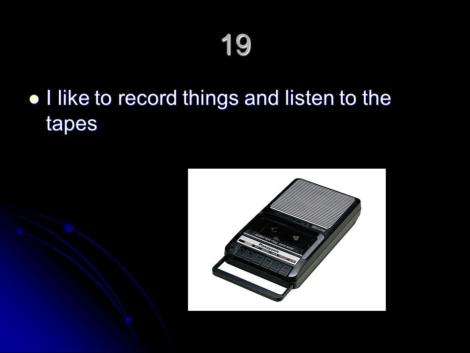 19 I like to record things and listen to the tapes I like to record things and listen to the tapes