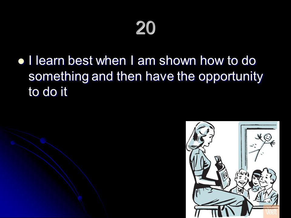20 I learn best when I am shown how to do something and then have the opportunity to do it I learn best when I am shown how to do something and then have the opportunity to do it