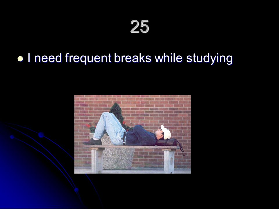 25 I need frequent breaks while studying I need frequent breaks while studying
