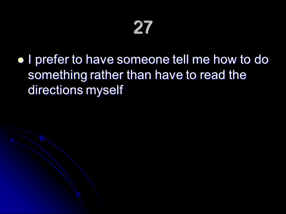 27 I prefer to have someone tell me how to do something rather than have to read the directions myself I prefer to have someone tell me how to do something rather than have to read the directions myself
