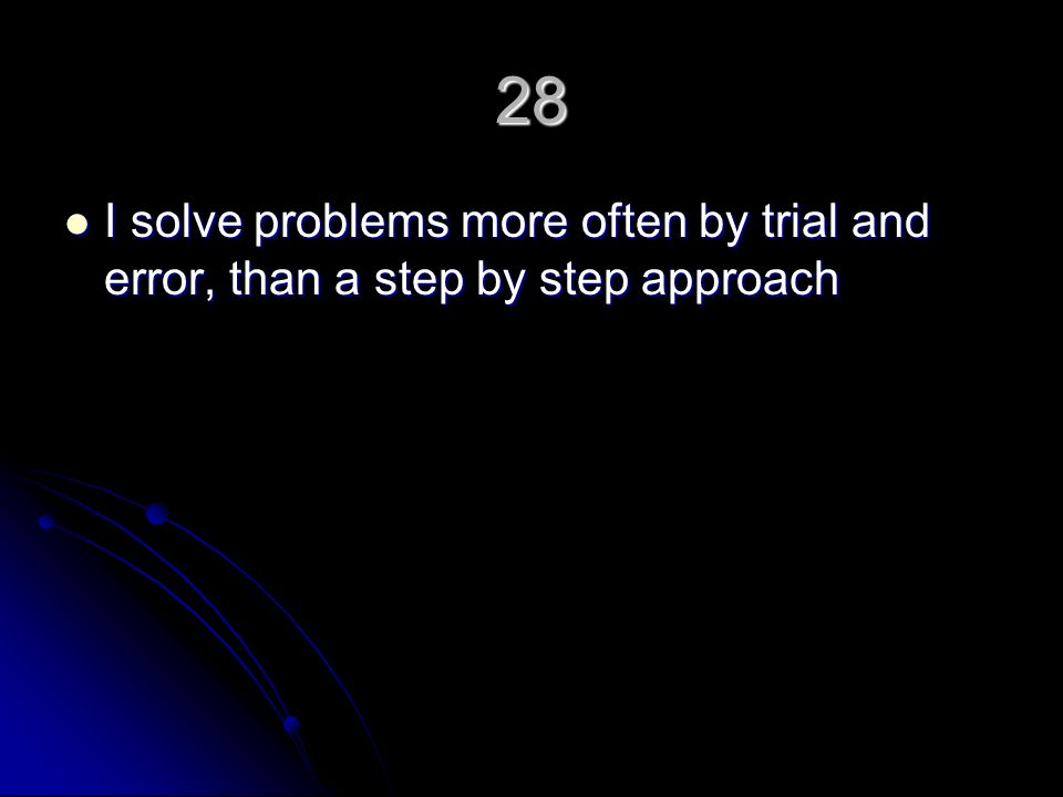 28 I solve problems more often by trial and error, than a step by step approach I solve problems more often by trial and error, than a step by step approach
