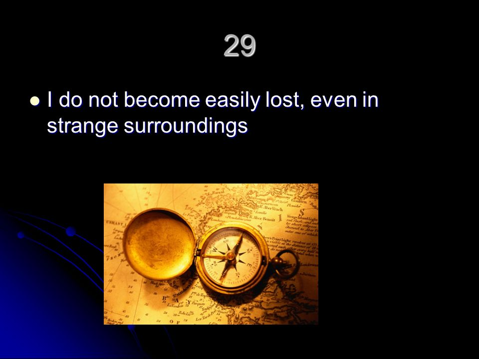 29 I do not become easily lost, even in strange surroundings I do not become easily lost, even in strange surroundings