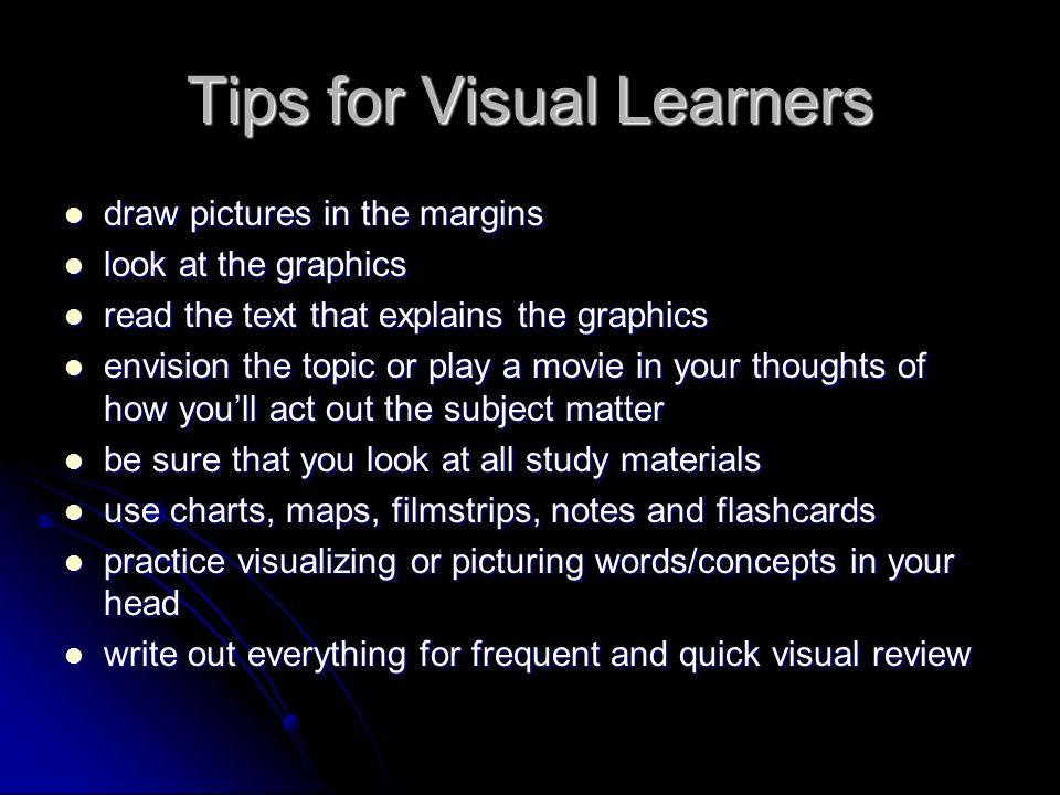 Tips for Visual Learners draw pictures in the margins draw pictures in the margins look at the graphics look at the graphics read the text that explains the graphics read the text that explains the graphics envision the topic or play a movie in your thoughts of how youll act out the subject matter envision the topic or play a movie in your thoughts of how youll act out the subject matter be sure that you look at all study materials be sure that you look at all study materials use charts, maps, filmstrips, notes and flashcards use charts, maps, filmstrips, notes and flashcards practice visualizing or picturing words/concepts in your head practice visualizing or picturing words/concepts in your head write out everything for frequent and quick visual review write out everything for frequent and quick visual review