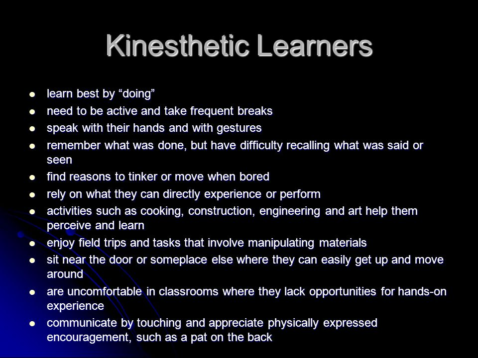 Kinesthetic Learners learn best by doing learn best by doing need to be active and take frequent breaks need to be active and take frequent breaks speak with their hands and with gestures speak with their hands and with gestures remember what was done, but have difficulty recalling what was said or seen remember what was done, but have difficulty recalling what was said or seen find reasons to tinker or move when bored find reasons to tinker or move when bored rely on what they can directly experience or perform rely on what they can directly experience or perform activities such as cooking, construction, engineering and art help them perceive and learn activities such as cooking, construction, engineering and art help them perceive and learn enjoy field trips and tasks that involve manipulating materials enjoy field trips and tasks that involve manipulating materials sit near the door or someplace else where they can easily get up and move around sit near the door or someplace else where they can easily get up and move around are uncomfortable in classrooms where they lack opportunities for hands-on experience are uncomfortable in classrooms where they lack opportunities for hands-on experience communicate by touching and appreciate physically expressed encouragement, such as a pat on the back communicate by touching and appreciate physically expressed encouragement, such as a pat on the back