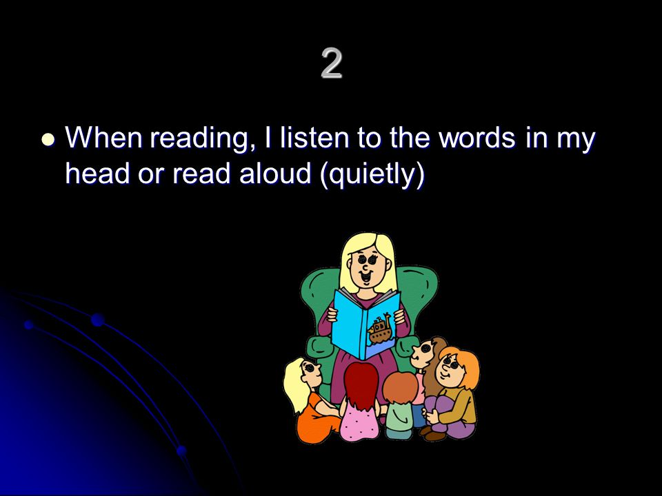 2 When reading, I listen to the words in my head or read aloud (quietly) When reading, I listen to the words in my head or read aloud (quietly)