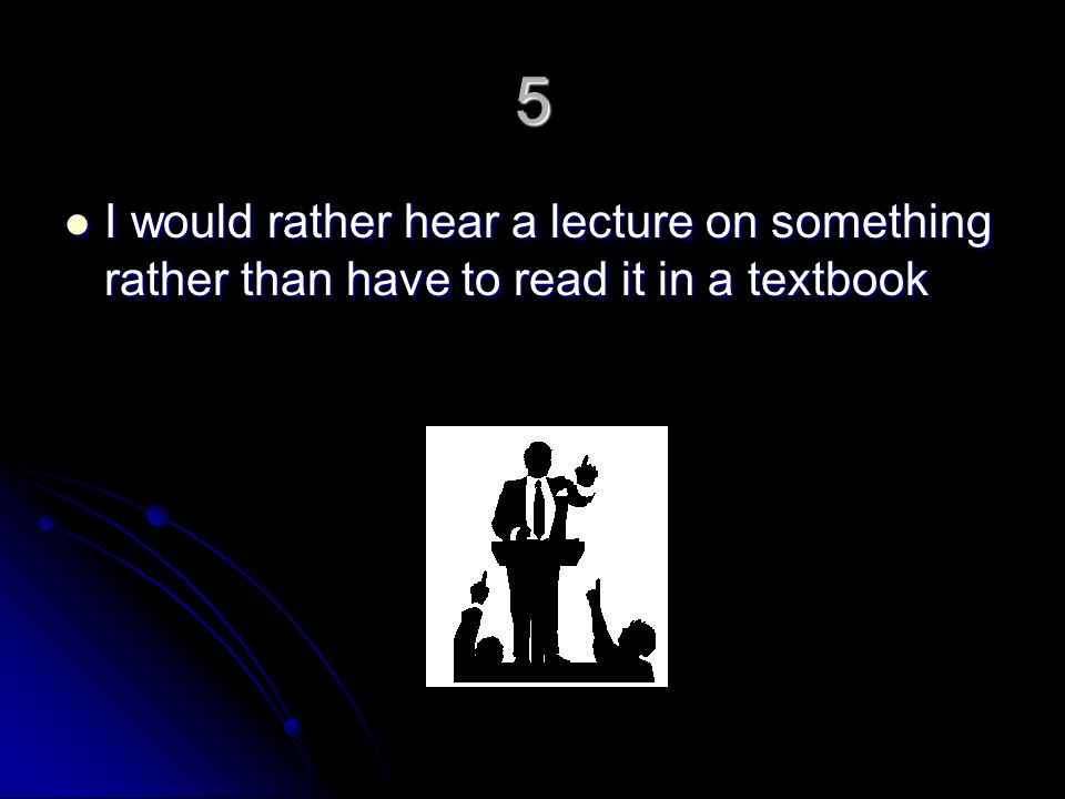 5 I would rather hear a lecture on something rather than have to read it in a textbook I would rather hear a lecture on something rather than have to read it in a textbook
