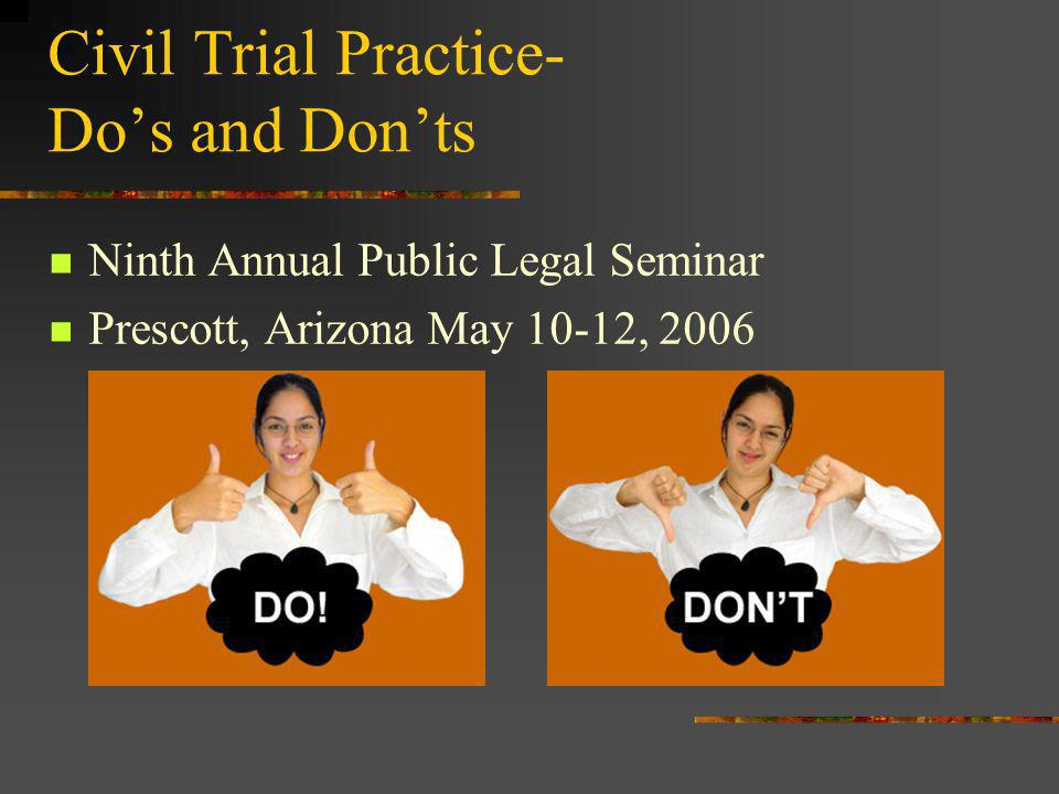 Civil Trial Practice- Dos and Donts Ninth Annual Public Legal Seminar Prescott, Arizona May 10-12, 2006