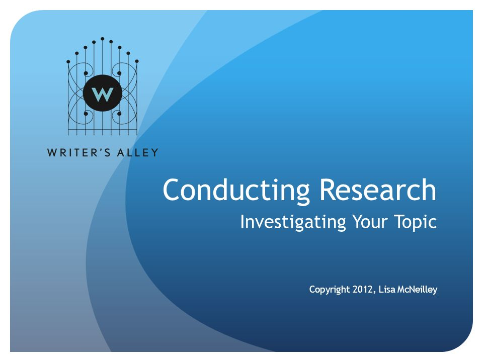 Conducting Research Investigating Your Topic Copyright 2012, Lisa McNeilley
