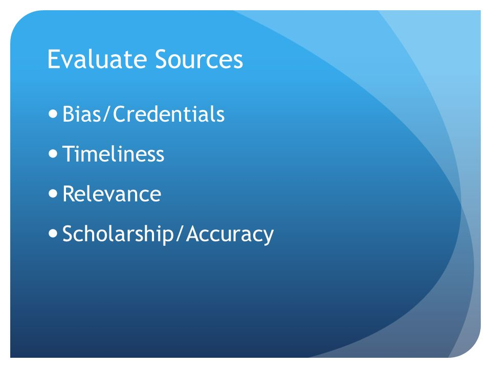 Evaluate Sources Bias/Credentials Timeliness Relevance Scholarship/Accuracy