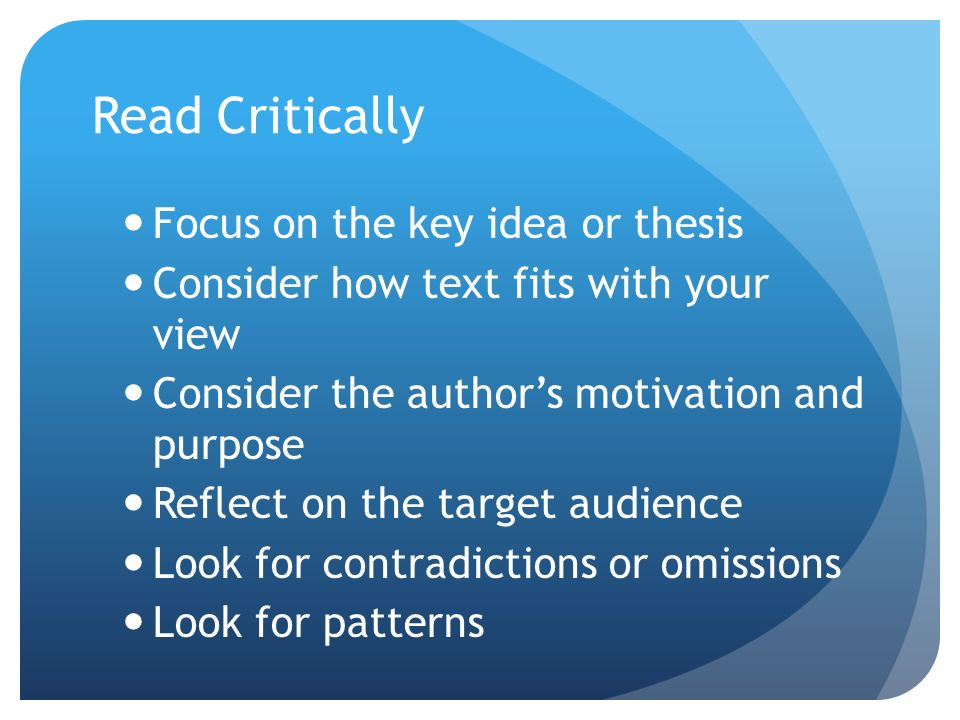 Read Critically Focus on the key idea or thesis Consider how text fits with your view Consider the authors motivation and purpose Reflect on the target audience Look for contradictions or omissions Look for patterns