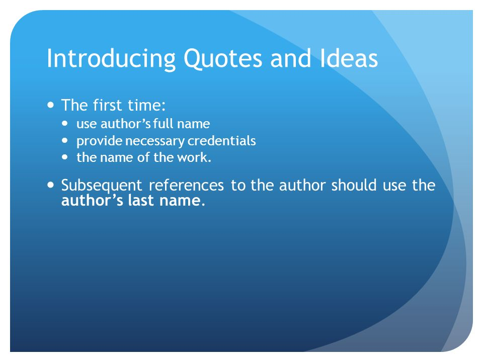 Introducing Quotes and Ideas The first time: use authors full name provide necessary credentials the name of the work.