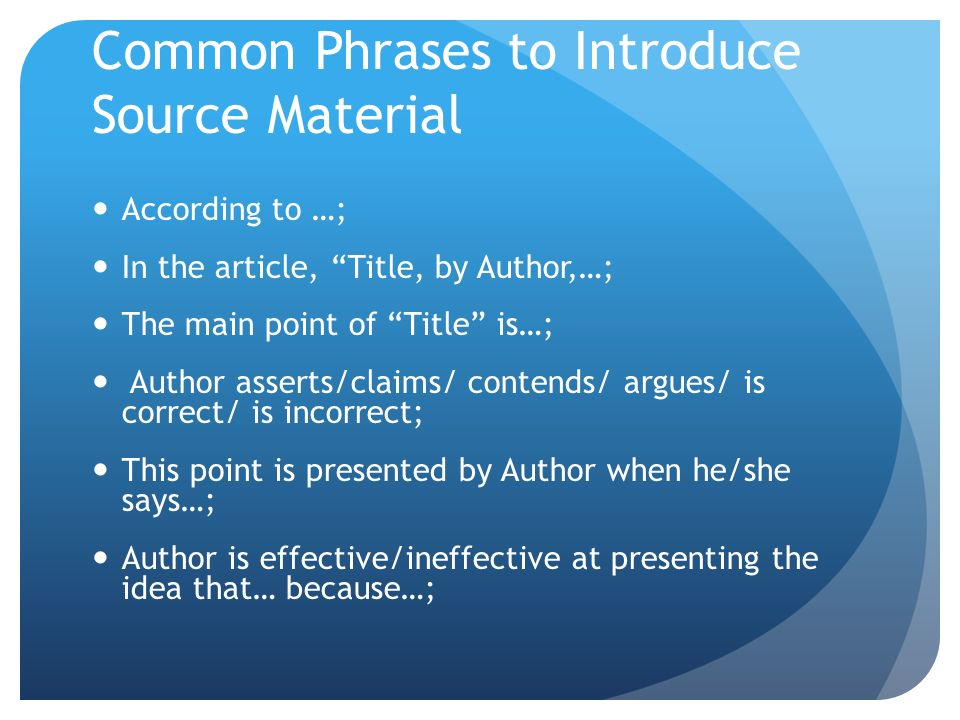 Common Phrases to Introduce Source Material According to …; In the article, Title, by Author,…; The main point of Title is…; Author asserts/claims/ contends/ argues/ is correct/ is incorrect; This point is presented by Author when he/she says…; Author is effective/ineffective at presenting the idea that… because…;