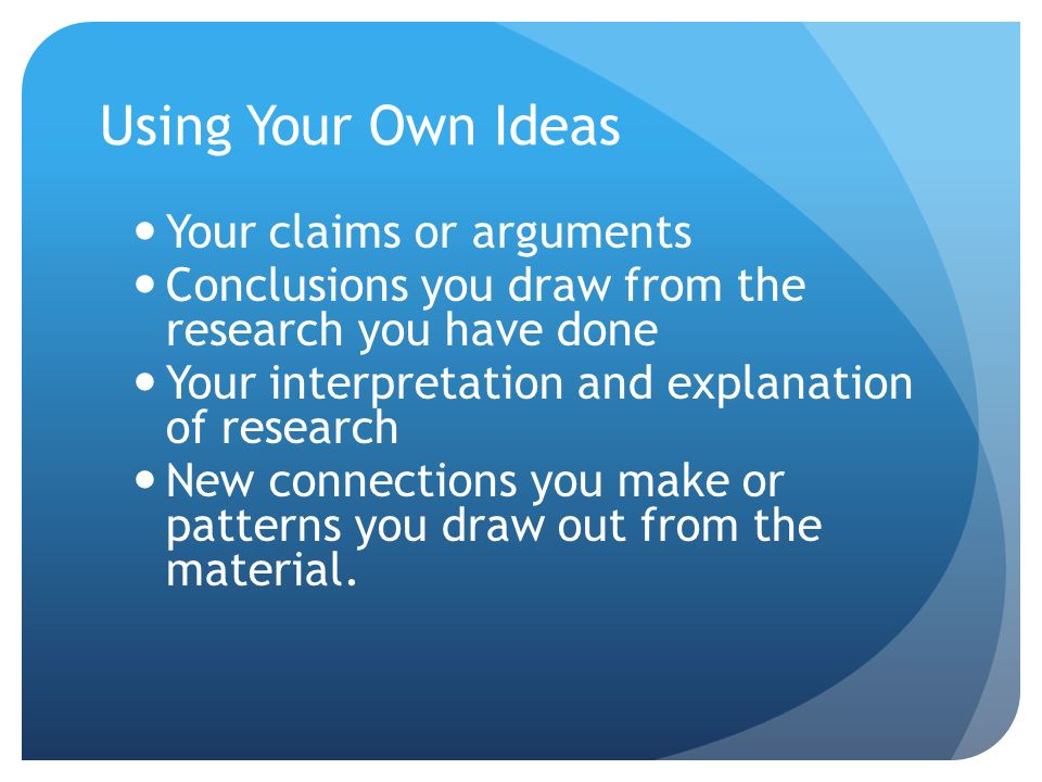 Using Your Own Ideas Your claims or arguments Conclusions you draw from the research you have done Your interpretation and explanation of research New connections you make or patterns you draw out from the material.