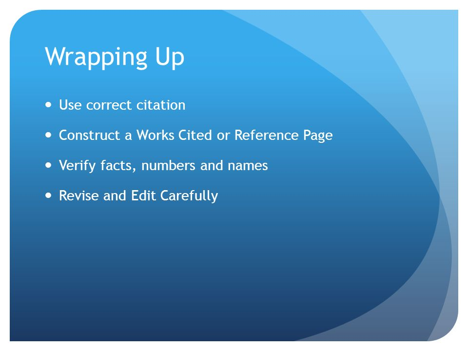 Wrapping Up Use correct citation Construct a Works Cited or Reference Page Verify facts, numbers and names Revise and Edit Carefully