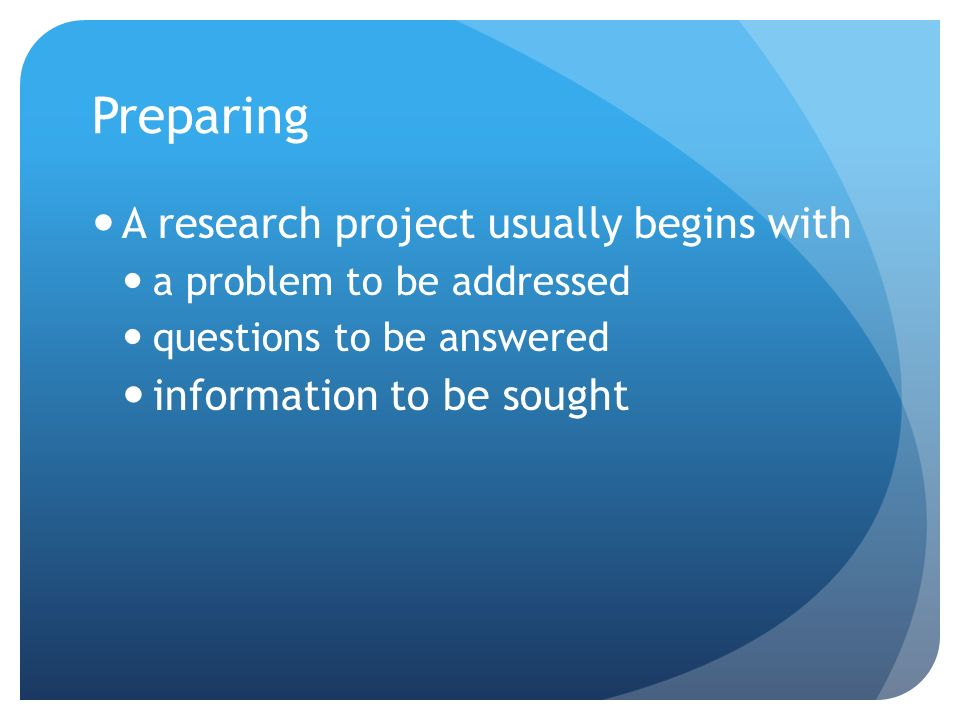 Preparing A research project usually begins with a problem to be addressed questions to be answered information to be sought