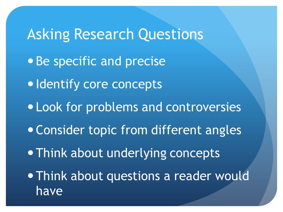 Asking Research Questions Be specific and precise Identify core concepts Look for problems and controversies Consider topic from different angles Think about underlying concepts Think about questions a reader would have