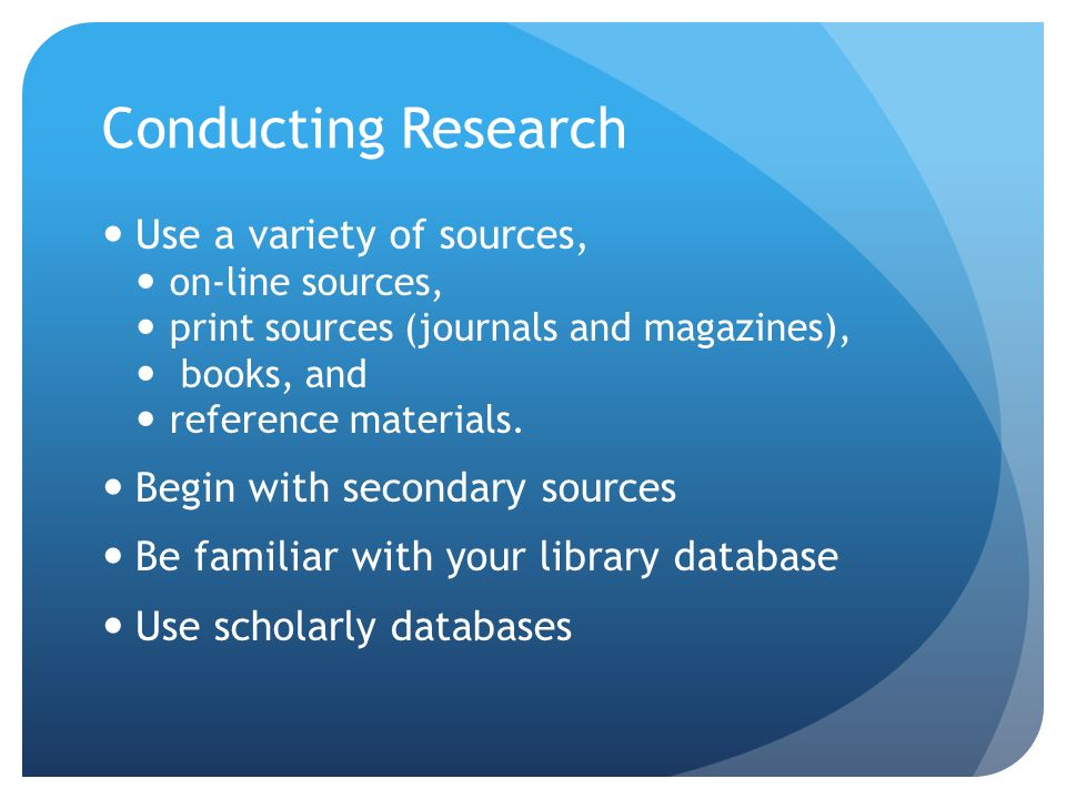 Use a variety of sources, on-line sources, print sources (journals and magazines), books, and reference materials.