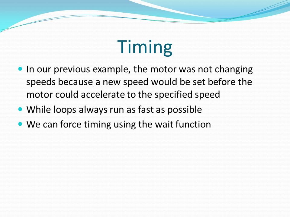 Timing In our previous example, the motor was not changing speeds because a new speed would be set before the motor could accelerate to the specified speed While loops always run as fast as possible We can force timing using the wait function