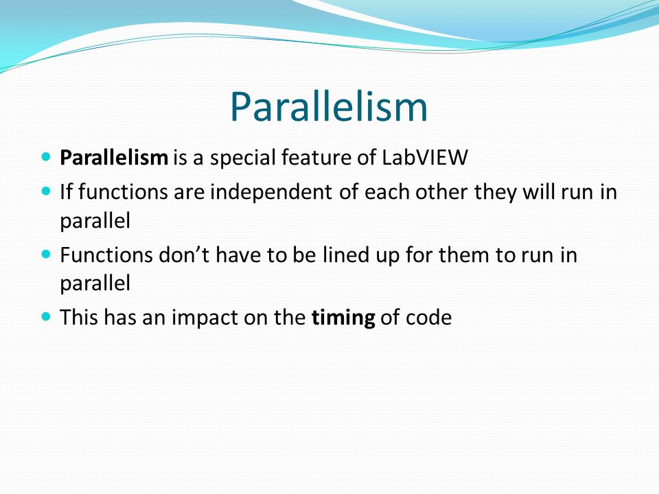 Parallelism Parallelism is a special feature of LabVIEW If functions are independent of each other they will run in parallel Functions dont have to be lined up for them to run in parallel This has an impact on the timing of code