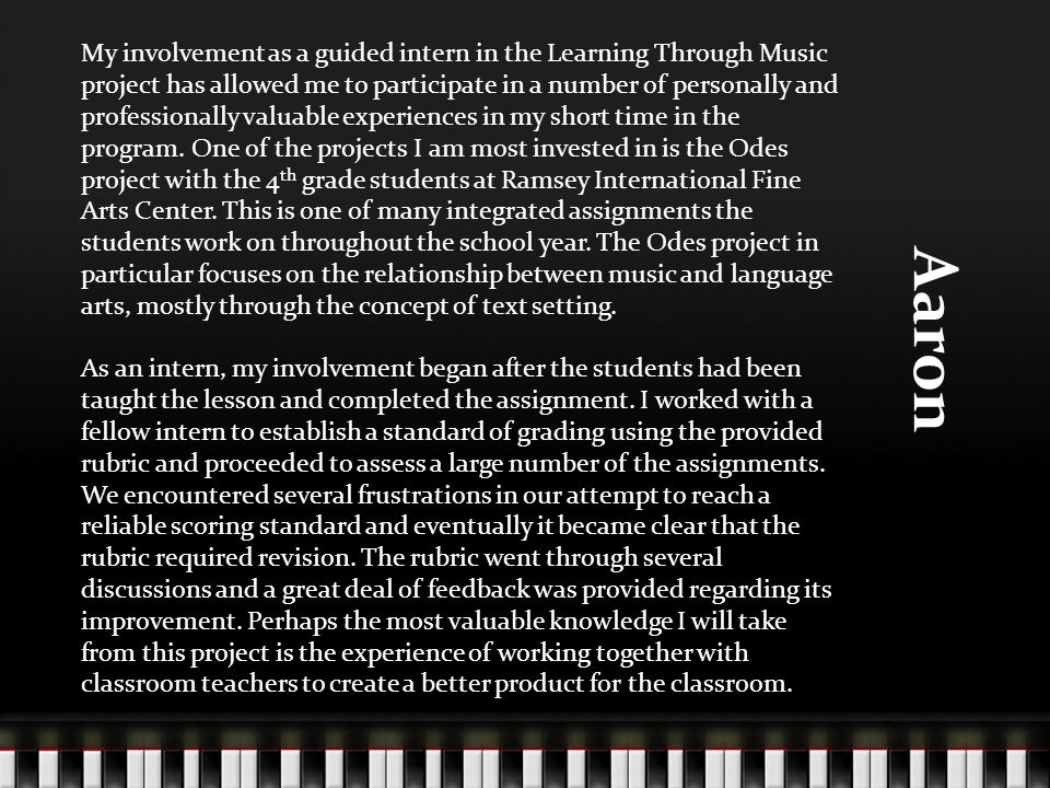 Aaron My involvement as a guided intern in the Learning Through Music project has allowed me to participate in a number of personally and professionally valuable experiences in my short time in the program.