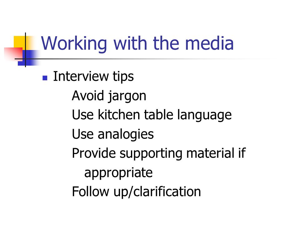 Working with the media Interview tips Avoid jargon Use kitchen table language Use analogies Provide supporting material if appropriate Follow up/clarification