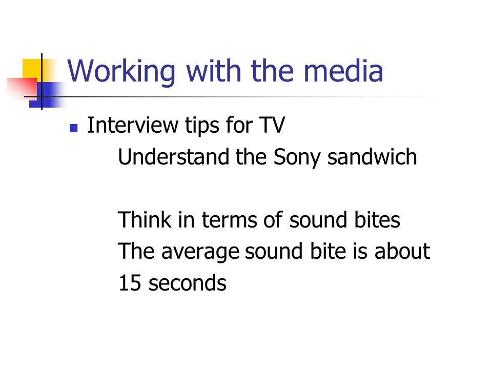 Working with the media Interview tips for TV Understand the Sony sandwich Think in terms of sound bites The average sound bite is about 15 seconds
