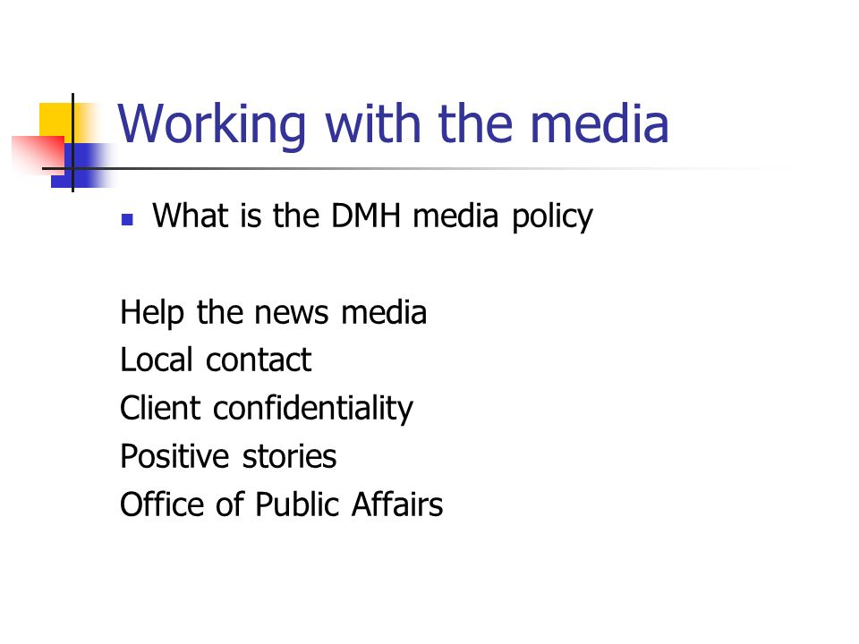 Working with the media What is the DMH media policy Help the news media Local contact Client confidentiality Positive stories Office of Public Affairs