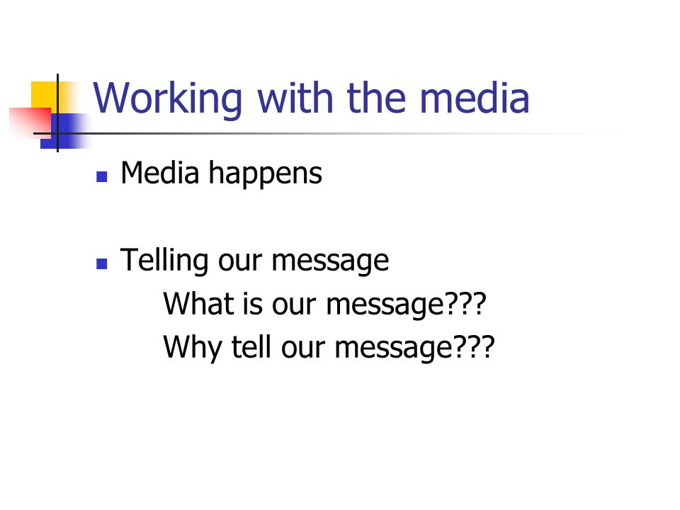 Working with the media Media happens Telling our message What is our message .