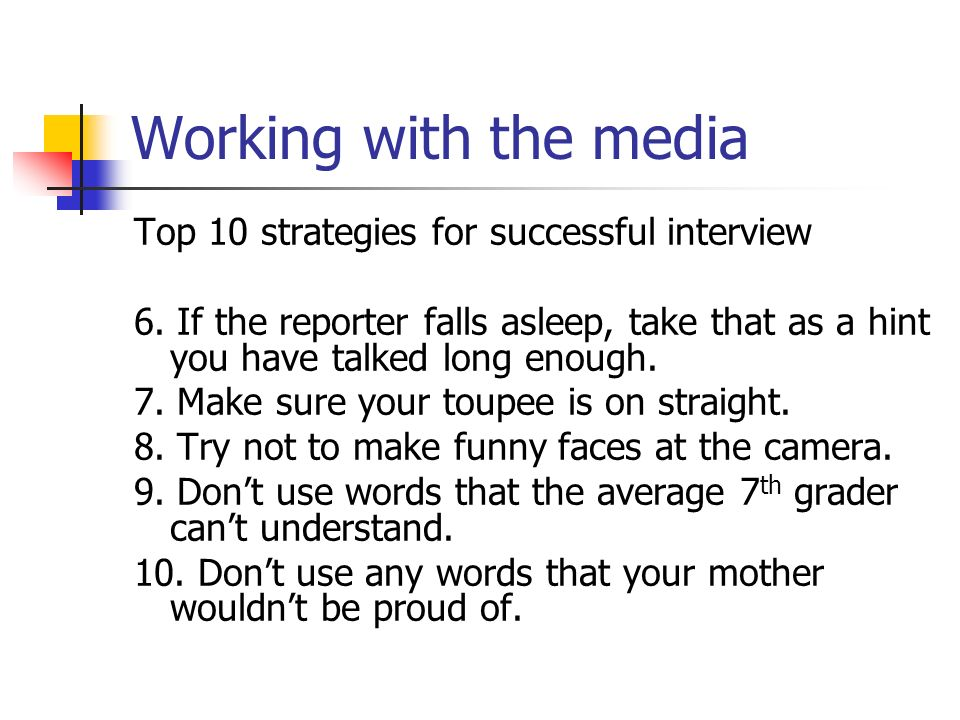 Working with the media Top 10 strategies for successful interview 6.
