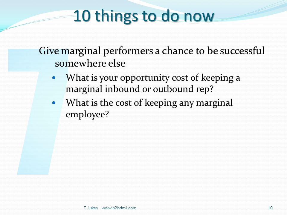 10 things to do now Give marginal performers a chance to be successful somewhere else What is your opportunity cost of keeping a marginal inbound or outbound rep.