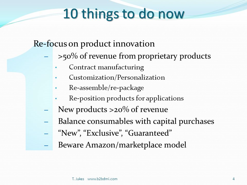 10 things to do now Re-focus on product innovation – >50% of revenue from proprietary products Contract manufacturing Customization/Personalization Re-assemble/re-package Re-position products for applications – New products >20% of revenue – Balance consumables with capital purchases – New, Exclusive, Guaranteed – Beware Amazon/marketplace model T.