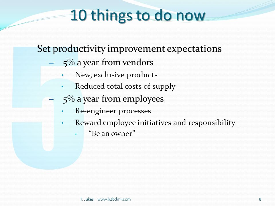 10 things to do now Set productivity improvement expectations – 5% a year from vendors New, exclusive products Reduced total costs of supply – 5% a year from employees Re-engineer processes Reward employee initiatives and responsibility Be an owner T.