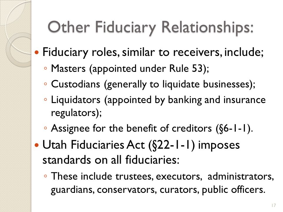 Other Fiduciary Relationships: Fiduciary roles, similar to receivers, include; Masters (appointed under Rule 53); Custodians (generally to liquidate businesses); Liquidators (appointed by banking and insurance regulators); Assignee for the benefit of creditors (§6-1-1).